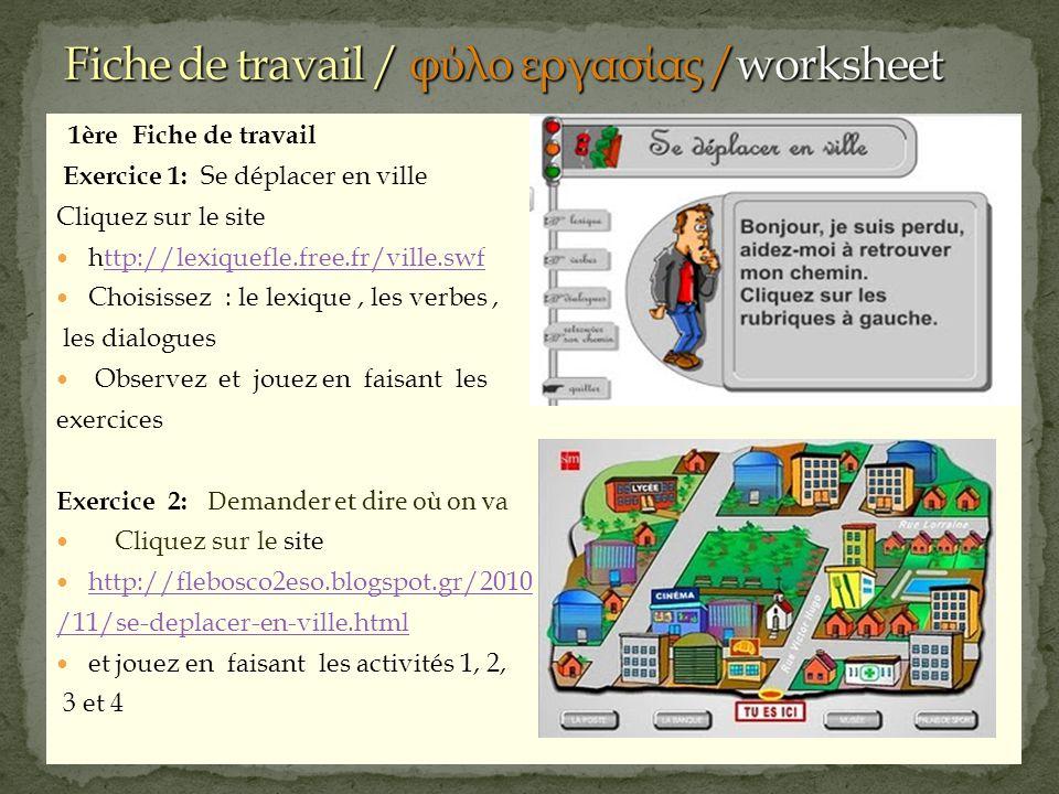1ère Fiche de travail Exercice 1: Se déplacer en ville Cliquez sur le site http://lexiquefle.free.fr/ville.swfttp://lexiquefle.free.fr/ville.swf Choisissez : le lexique, les verbes, les dialogues Observez et jouez en faisant les exercices Exercice 2: Demander et dire où on v a Cliquez sur le site http://flebosco2eso.blogspot.gr/2010 /11/se-deplacer-en-ville.html et jouez en faisant les activités 1, 2, 3 et 4