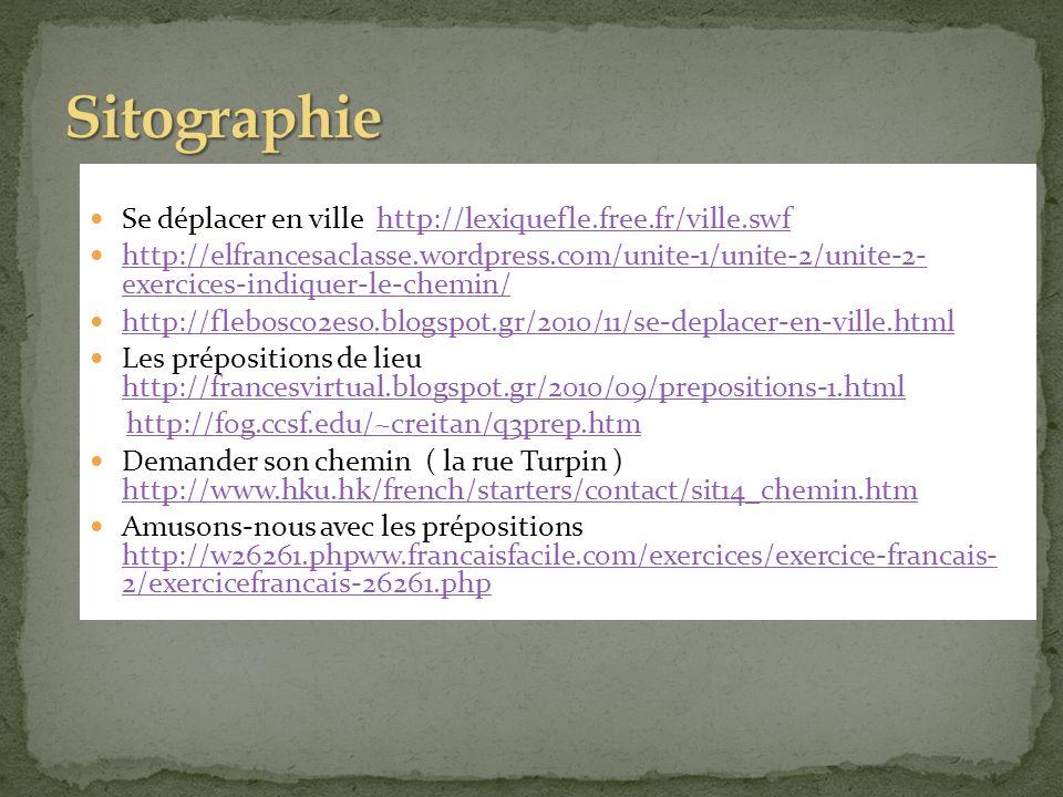 Se déplacer en ville http://lexiquefle.free.fr/ville.swfhttp://lexiquefle.free.fr/ville.swf http://elfrancesaclasse.wordpress.com/unite-1/unite-2/unite-2- exercices-indiquer-le-chemin/ http://elfrancesaclasse.wordpress.com/unite-1/unite-2/unite-2- exercices-indiquer-le-chemin/ http://flebosco2eso.blogspot.gr/2010/11/se-deplacer-en-ville.html Les prépositions de lieu http://francesvirtual.blogspot.gr/2010/09/prepositions-1.html http://francesvirtual.blogspot.gr/2010/09/prepositions-1.html http://fog.ccsf.edu/~creitan/q3prep.htm Demander son chemin ( la rue Turpin ) http://www.hku.hk/french/starters/contact/sit14_chemin.htm http://www.hku.hk/french/starters/contact/sit14_chemin.htm Amusons-nous avec les prépositions http://w26261.phpww.francaisfacile.com/exercices/exercice-francais- 2/exercicefrancais-26261.php http://w26261.phpww.francaisfacile.com/exercices/exercice-francais- 2/exercicefrancais-26261.php