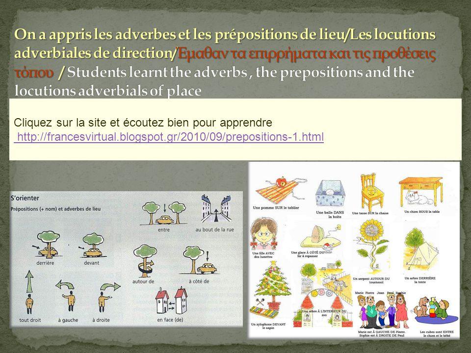 Cliquez sur la site et écoutez bien pour apprendre http://francesvirtual.blogspot.gr/2010/09/prepositions-1.html