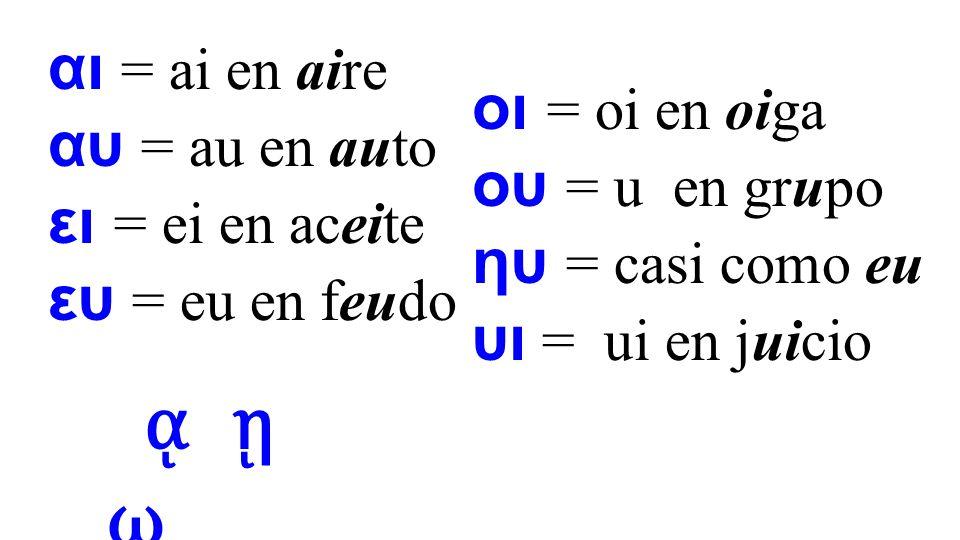 αι = ai en aire αυ = au en auto ει = ei en aceite ευ = eu en feudo οι = oi en oiga ου = u en grupo ηυ = casi como eu υι = ui en juicio ᾳ ῃ ῳ