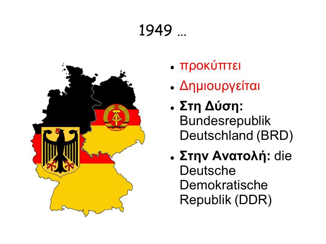 1949 … προκύπτει Δημιουργείται Στη Δύση: Bundesrepublik Deutschland (BRD) Στην Ανατολή: die Deutsche Demokratische Republik (DDR)