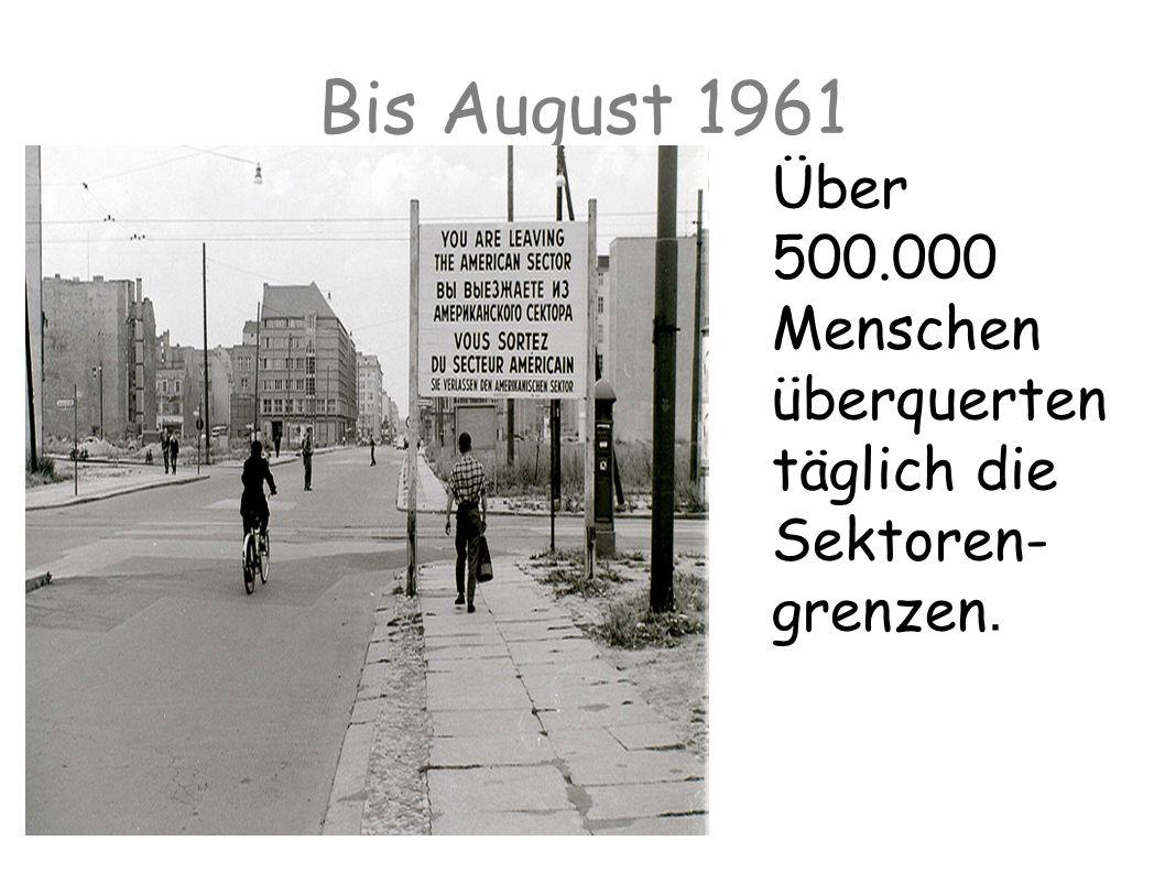 Bis August 1961 Über 500.000 Menschen überquerten täglich die Sektoren- grenzen.