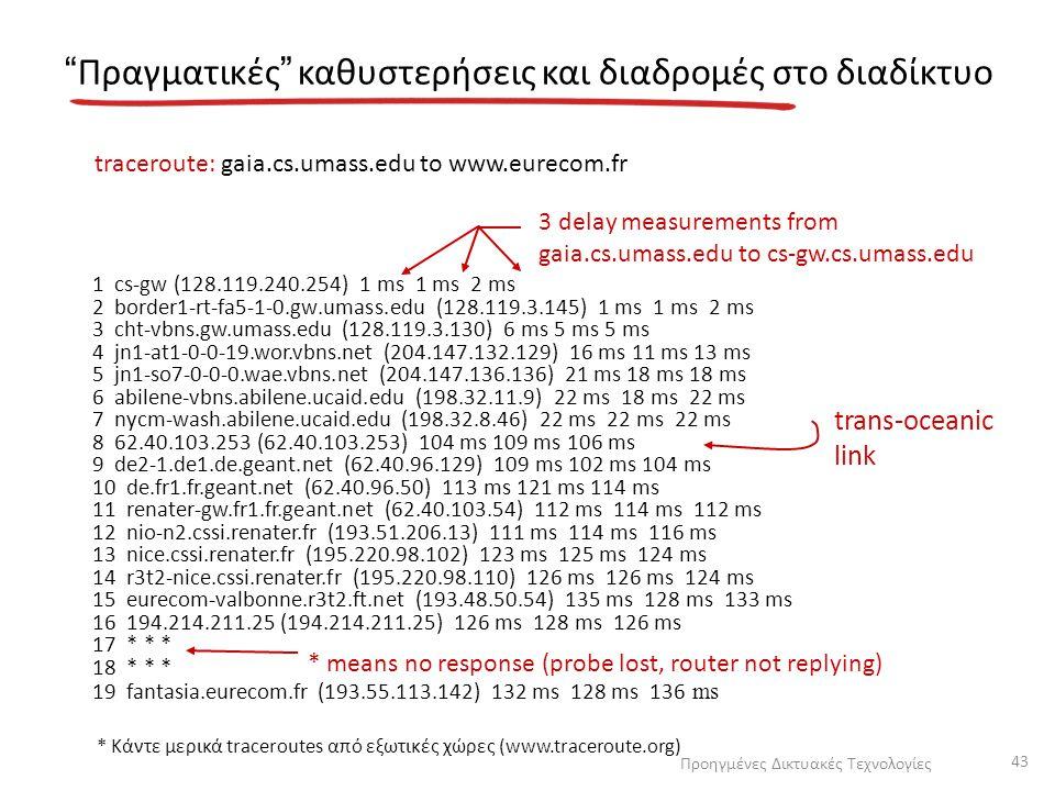 """""""Πραγματικές"""" καθυστερήσεις και διαδρομές στο διαδίκτυο 1 cs-gw (128.119.240.254) 1 ms 1 ms 2 ms 2 border1-rt-fa5-1-0.gw.umass.edu (128.119.3.145) 1 m"""