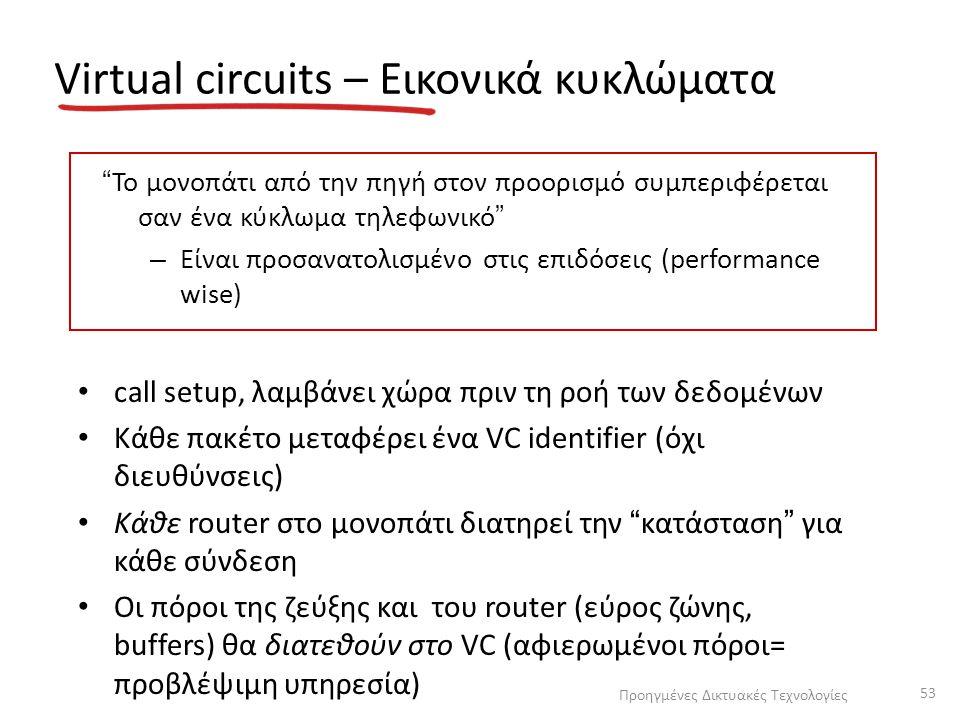 Virtual circuits – Εικονικά κυκλώματα call setup, λαμβάνει χώρα πριν τη ροή των δεδομένων Κάθε πακέτο μεταφέρει ένα VC identifier (όχι διευθύνσεις) Κάθε router στο μονοπάτι διατηρεί την κατάσταση για κάθε σύνδεση Οι πόροι της ζεύξης και του router (εύρος ζώνης, buffers) θα διατεθούν στο VC (αφιερωμένοι πόροι= προβλέψιμη υπηρεσία) Το μονοπάτι από την πηγή στον προορισμό συμπεριφέρεται σαν ένα κύκλωμα τηλεφωνικό – Είναι προσανατολισμένο στις επιδόσεις (performance wise) Προηγμένες Δικτυακές Τεχνολογίες 53