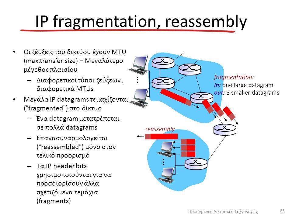 IP fragmentation, reassembly Οι ζέυξεις του δικτύου έχουν MTU (max.transfer size) – Μεγαλύτερο μέγεθος πλαισίου – Διαφορετικοί τύποι ζεύξεων, διαφορετ