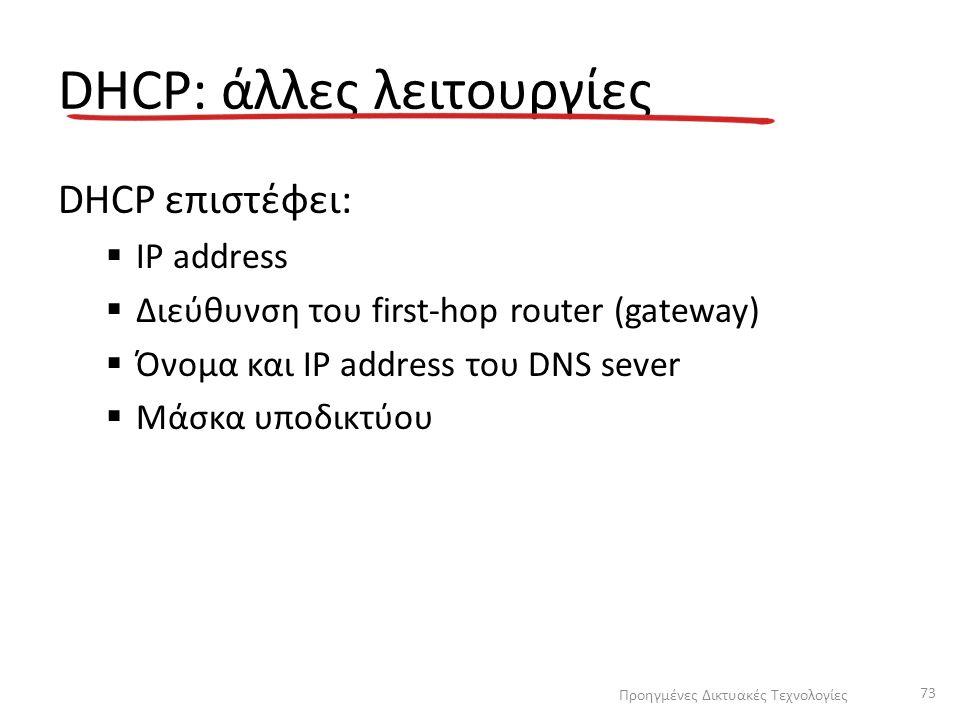 DHCP: άλλες λειτουργίες DHCP επιστέφει:  IP address  Διεύθυνση του first-hop router (gateway)  Όνομα και IP address του DNS sever  Μάσκα υποδικτύο