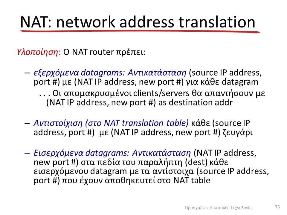 Υλοποίηση: Ο NAT router πρέπει: – εξερχόμενα datagrams: Αντικατάσταση (source IP address, port #) με (NAT IP address, new port #) για κάθε datagram...