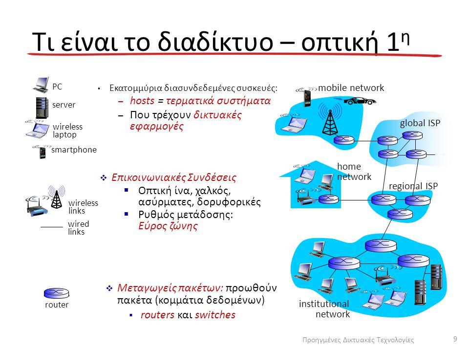 Internet: Το δίκτυο των δικτύων – Διασυνδεδεμένοι ISPs Πρωτόκολλα – e.g., TCP, IP, HTTP, Skype, 802.11 Πρότυπα – RFC: Request for comments – IETF: Internet Engineering Task Force Τι είναι το διαδίκτυο – οπτική 2 η mobile network global ISP regional ISP home network institutional network Προηγμένες Δικτυακές Τεχνολογίες 10