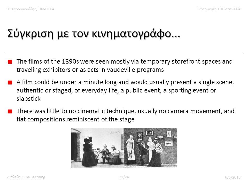 Χ. Καραγιαννίδης, ΠΘ-ΠΤΕΑΕφαρμογές ΤΠΕ στην ΕΕΑ Διάλεξη 9: m-Learning11/24 6/5/2015 Σύγκριση με τον κινηματογράφο... The films of the 1890s were seen