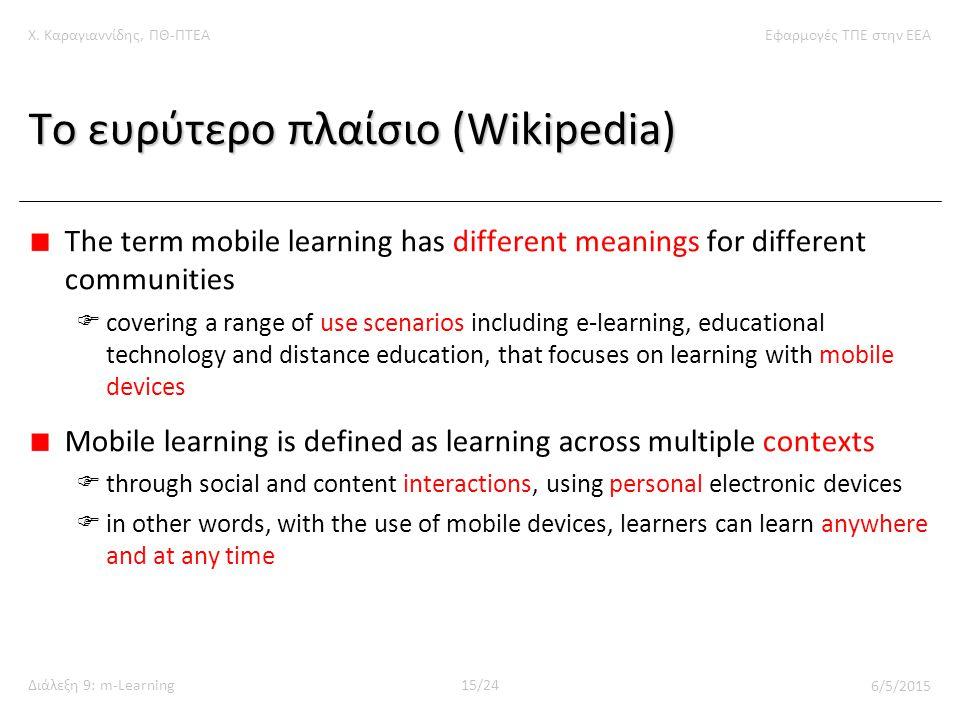 Χ. Καραγιαννίδης, ΠΘ-ΠΤΕΑΕφαρμογές ΤΠΕ στην ΕΕΑ Διάλεξη 9: m-Learning15/24 6/5/2015 Το ευρύτερο πλαίσιο (Wikipedia) The term mobile learning has diffe