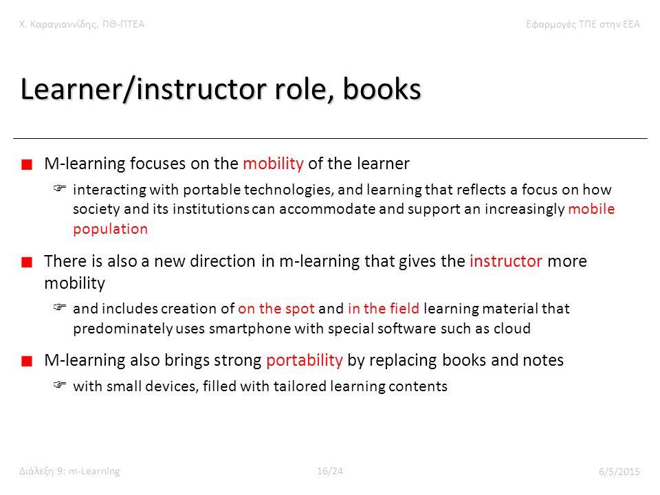 Χ. Καραγιαννίδης, ΠΘ-ΠΤΕΑΕφαρμογές ΤΠΕ στην ΕΕΑ Διάλεξη 9: m-Learning16/24 6/5/2015 Learner/instructor role, books M-learning focuses on the mobility