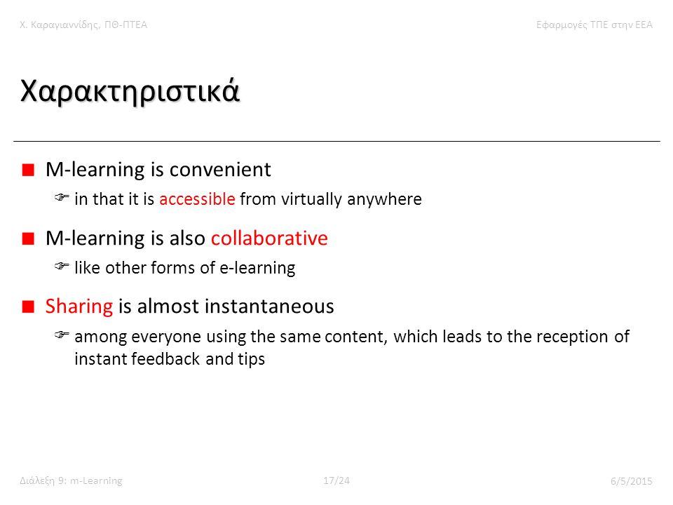 Χ. Καραγιαννίδης, ΠΘ-ΠΤΕΑΕφαρμογές ΤΠΕ στην ΕΕΑ Διάλεξη 9: m-Learning17/24 6/5/2015 Χαρακτηριστικά M-learning is convenient  in that it is accessible