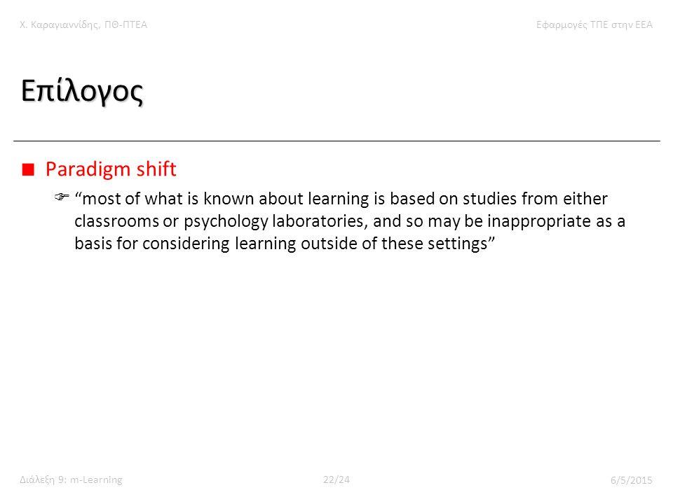 """Χ. Καραγιαννίδης, ΠΘ-ΠΤΕΑΕφαρμογές ΤΠΕ στην ΕΕΑ Διάλεξη 9: m-Learning22/24 6/5/2015 Επίλογος Paradigm shift  """"most of what is known about learning is"""