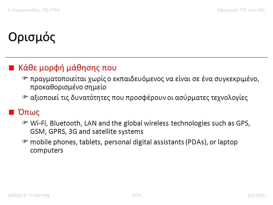 Χ. Καραγιαννίδης, ΠΘ-ΠΤΕΑΕφαρμογές ΤΠΕ στην ΕΕΑ Διάλεξη 9: m-Learning3/24 6/5/2015 Ορισμός Κάθε μορφή μάθησης που  πραγματοποιείται χωρίς ο εκπαιδευό