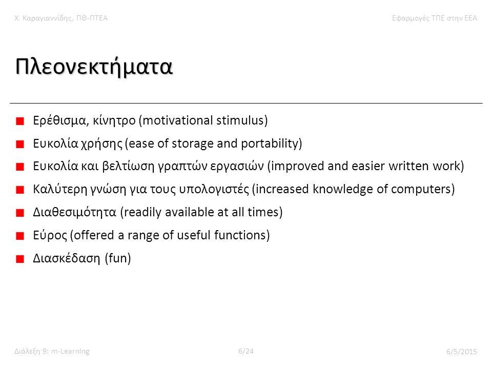 Χ. Καραγιαννίδης, ΠΘ-ΠΤΕΑΕφαρμογές ΤΠΕ στην ΕΕΑ Διάλεξη 9: m-Learning6/24 6/5/2015 Πλεονεκτήματα Ερέθισμα, κίνητρο (motivational stimulus) Ευκολία χρή