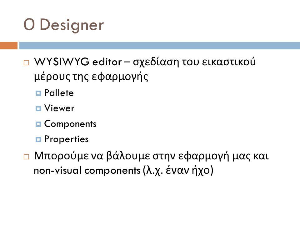 Ο Designer  WYSIWYG editor – σχεδίαση του εικαστικού μέρους της εφαρμογής  Pallete  Viewer  Components  Properties  Μπορούμε να βάλουμε στην εφαρμογή μας και non-visual components ( λ.