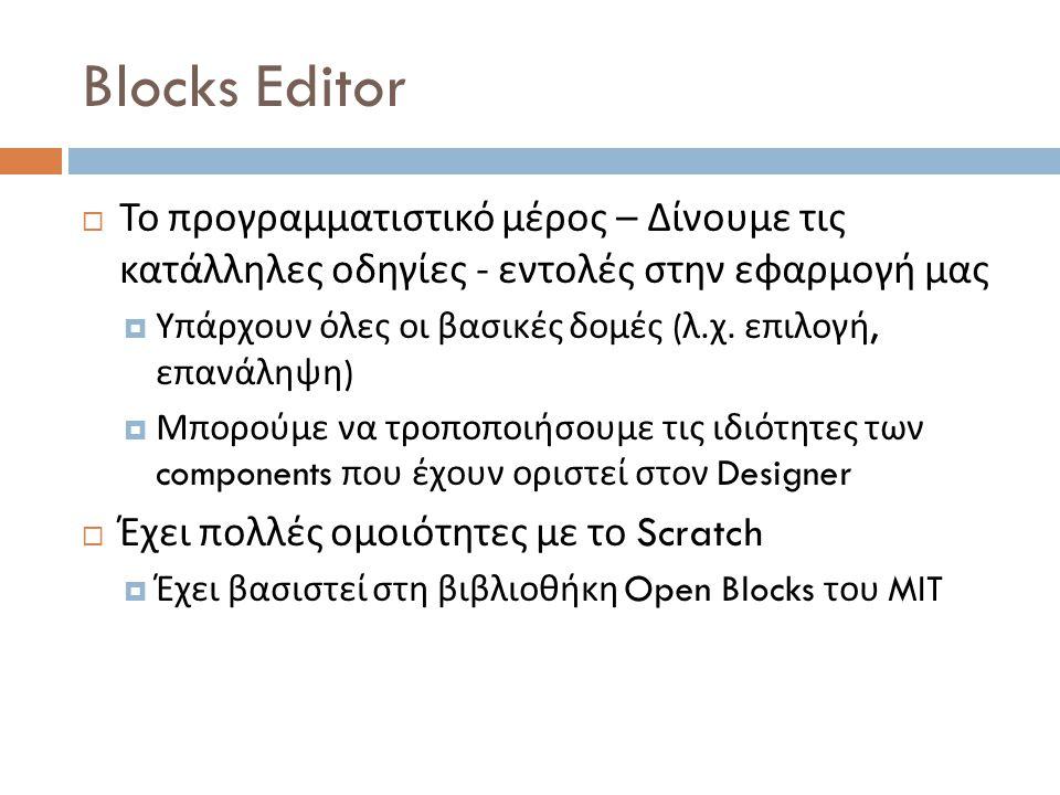 Blocks Editor  Το προγραμματιστικό μέρος – Δίνουμε τις κατάλληλες οδηγίες - εντολές στην εφαρμογή μας  Υπάρχουν όλες οι βασικές δομές ( λ.