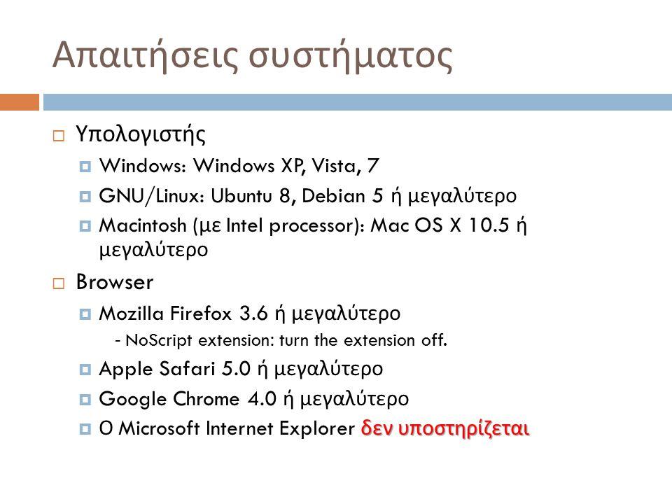 Απαιτήσεις συστήματος  Υπολογιστής  Windows: Windows XP, Vista, 7  GNU/Linux: Ubuntu 8, Debian 5 ή μεγαλύτερο  Macintosh ( με Intel processor): Mac OS X 10.5 ή μεγαλύτερο  Browser  Mozilla Firefox 3.6 ή μεγαλύτερο - NoScript extension: turn the extension off.