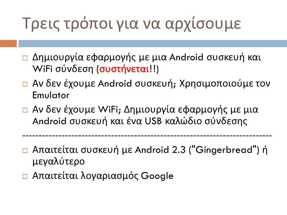 Τρεις τρόποι για να αρχίσουμε συστήνεται  Δημιουργία εφαρμογής με μια Android συσκευή και WiFi σύνδεση ( συστήνεται !!)  Αν δεν έχουμε Android συσκευή ; Χρησιμοποιούμε τον Emulator  Αν δεν έχουμε WiFi; Δημιουργία εφαρμογής με μια Android συσκευή και ένα USB καλώδιο σύνδεσης ----------------------------------------------------------------------------  Απαιτείται συσκευή με Android 2.3 ( Gingerbread ) ή μεγαλύτερο  Απαιτείται λογαριασμός Google