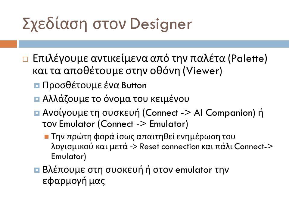 Σχεδίαση στον Designer  Επιλέγουμε αντικείμενα από την παλέτα (Palette) και τα αποθέτουμε στην οθόνη (Viewer)  Προσθέτουμε ένα Button  Αλλάζουμε το όνομα του κειμένου  Ανοίγουμε τη συσκευή (Connect -> AI Companion) ή τον Emulator (Connect -> Emulator) Την πρώτη φορά ίσως απαιτηθεί ενημέρωση του λογισμικού και μετά -> Reset connection και πάλι Connect-> Emulator)  Βλέπουμε στη συσκευή ή στον emulator την εφαρμογή μας