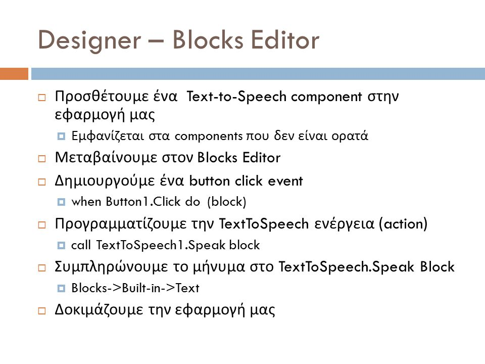 Designer – Blocks Editor  Προσθέτουμε ένα Text-to-Speech component στην εφαρμογή μας  Εμφανίζεται στα components που δεν είναι ορατά  Μεταβαίνουμε στον Blocks Editor  Δημιουργούμε ένα button click event  when Button1.Click do (block)  Προγραμματίζουμε την TextToSpeech ενέργεια (action)  call TextToSpeech1.Speak block  Συμπληρώνουμε το μήνυμα στο TextToSpeech.Speak Block  Blocks->Built-in->Text  Δοκιμάζουμε την εφαρμογή μας