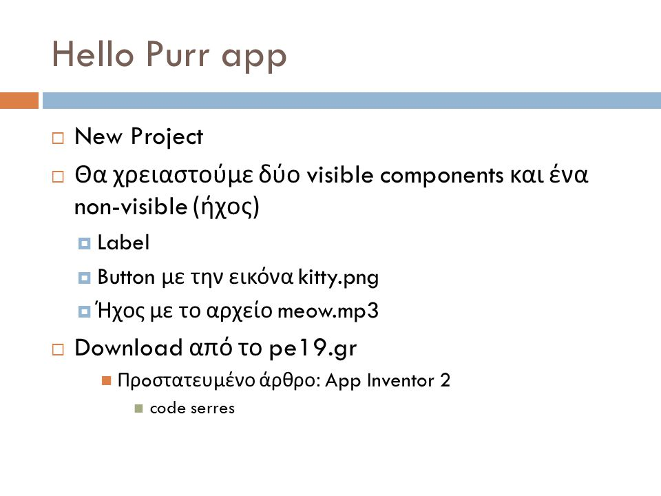 Hello Purr app  New Project  Θα χρειαστούμε δύο visible components και ένα non-visible ( ήχος )  Label  Button με την εικόνα kitty.png  Ήχος με τ