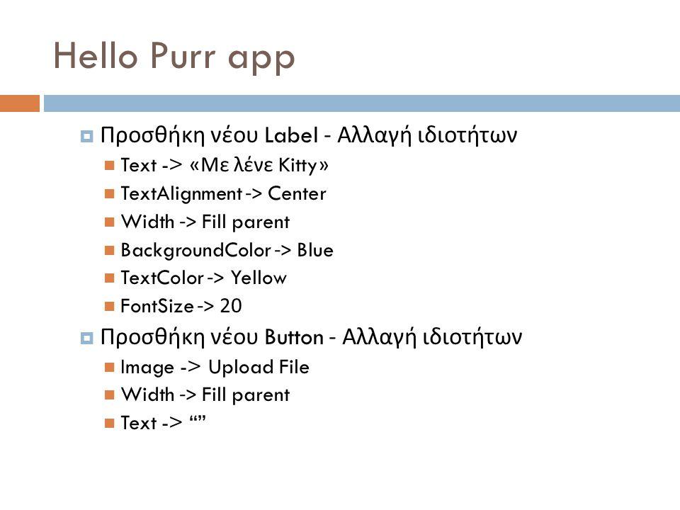 Hello Purr app  Προσθήκη νέου Label - Αλλαγή ιδιοτήτων Text -> « Με λένε Kitty» TextAlignment -> Center Width -> Fill parent BackgroundColor -> Blue