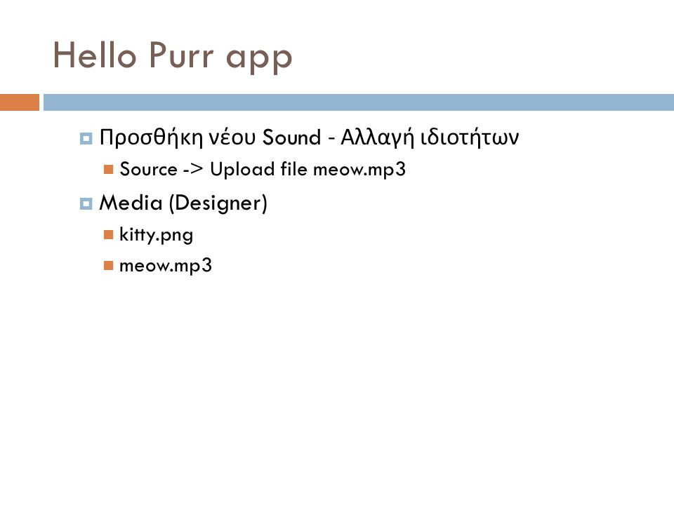 Hello Purr app  Προσθήκη νέου Sound - Αλλαγή ιδιοτήτων Source -> Upload file meow.mp3  Media (Designer) kitty.png meow.mp3