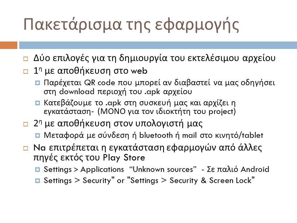 Πακετάρισμα της εφαρμογής  Δύο επιλογές για τη δημιουργία του εκτελέσιμου αρχείου  1 η με αποθήκευση στο web  Παρέχεται QR code που μπορεί αν διαβαστεί να μας οδηγήσει στη download περιοχή του.apk αρχείου  Κατεβάζουμε το.apk στη συσκευή μας και αρχίζει η εγκατάσταση - ( ΜΟΝΟ για τον ιδιοκτήτη του project)  2 η με αποθήκευση στον υπολογιστή μας  Μεταφορά με σύνδεση ή bluetooth ή mail στο κινητό /tablet  Na επιτρέπεται η εγκατάσταση εφαρμογών από άλλες πηγές εκτός του Play Store  Settings > Applications Unknown sources - Σε παλιό Android  Settings > Security or Settings > Security & Screen Lock