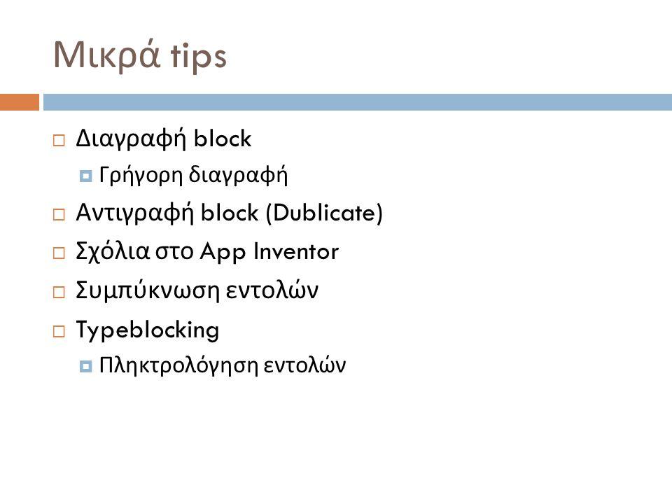 Μικρά tips  Διαγραφή block  Γρήγορη διαγραφή  Αντιγραφή block (Dublicate)  Σχόλια στο App Inventor  Συμπύκνωση εντολών  Typeblocking  Πληκτρολόγηση εντολών