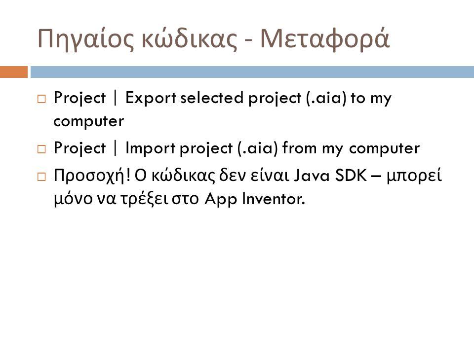 Πηγαίος κώδικας - Μεταφορά  Project | Export selected project (.aia) to my computer  Project | Import project (.aia) from my computer  Προσοχή .