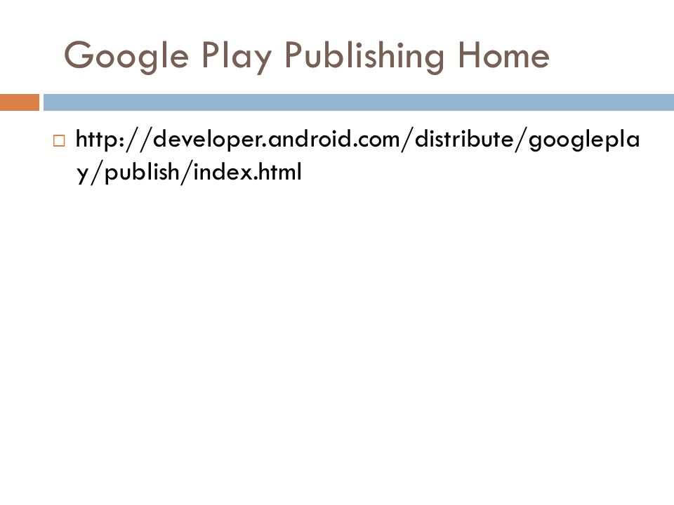 Google Play Publishing Home  http://developer.android.com/distribute/googlepla y/publish/index.html
