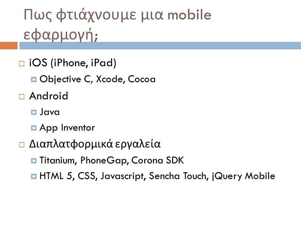 Πως φτιάχνουμε μια mobile εφαρμογή ;  iOS (iPhone, iPad)  Objective C, Xcode, Cocoa  Android  Java  App Inventor  Διαπλατφορμικά εργαλεία  Titanium, PhoneGap, Corona SDK  HTML 5, CSS, Javascript, Sencha Touch, jQuery Mobile
