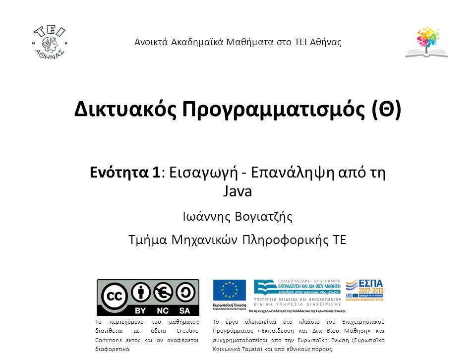 Δικτυακός Προγραμματισμός (Θ) Ενότητα 1: Εισαγωγή - Επανάληψη από τη Java Ιωάννης Βογιατζής Τμήμα Μηχανικών Πληροφορικής ΤΕ Ανοικτά Ακαδημαϊκά Μαθήματα στο ΤΕΙ Αθήνας Το περιεχόμενο του μαθήματος διατίθεται με άδεια Creative Commons εκτός και αν αναφέρεται διαφορετικά Το έργο υλοποιείται στο πλαίσιο του Επιχειρησιακού Προγράμματος «Εκπαίδευση και Δια Βίου Μάθηση» και συγχρηματοδοτείται από την Ευρωπαϊκή Ένωση (Ευρωπαϊκό Κοινωνικό Ταμείο) και από εθνικούς πόρους.