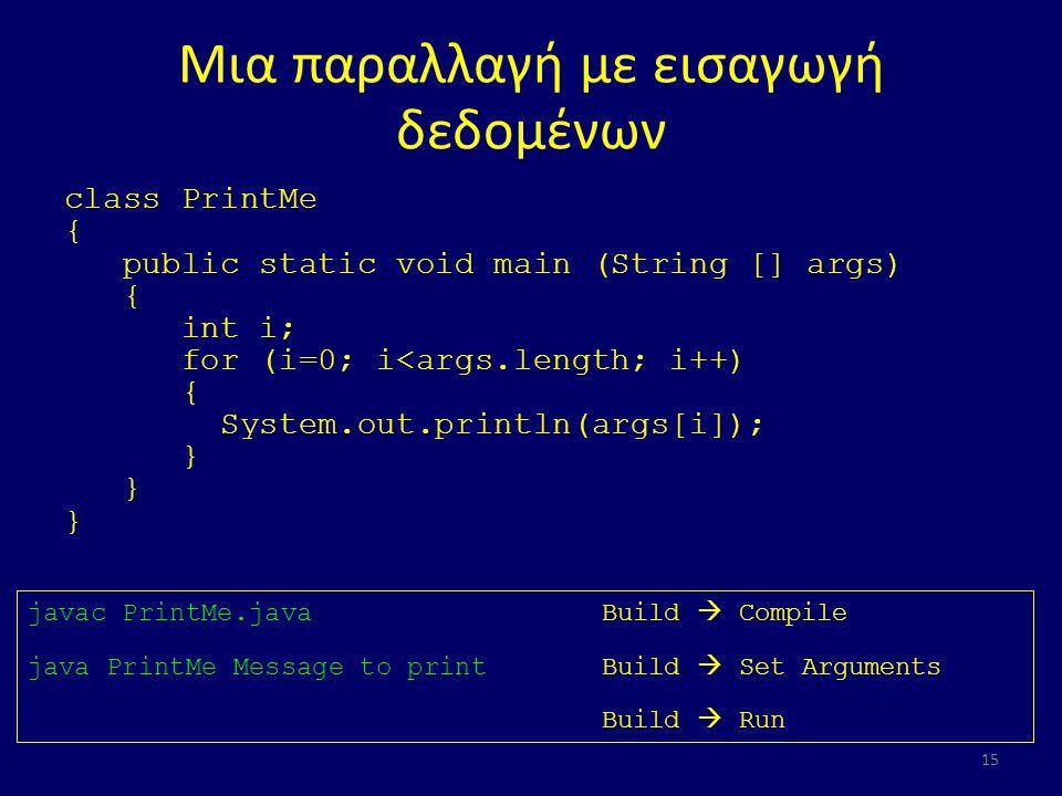 Μια παραλλαγή με εισαγωγή δεδομένων class PrintMe { public static void main (String [] args) { int i; for (i=0; i<args.length; i++) { System.out.println(args[i]); } 15 javac PrintMe.javaBuild  Compile java PrintMe Message to printBuild  Set Arguments Build  Run