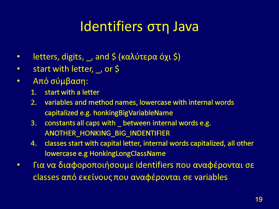 Identifiers στη Java letters, digits, _, and $ (καλύτερα όχι $) start with letter, _, or $ Από σύμβαση: 1.start with a letter 2.variables and method n