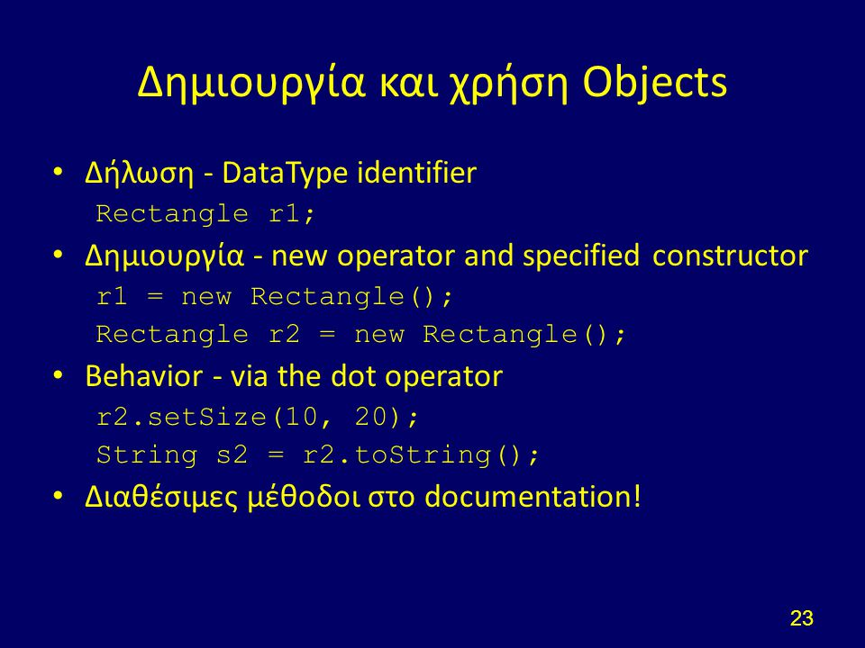 Δημιουργία και χρήση Objects Δήλωση - DataType identifier Rectangle r1; Δημιουργία - new operator and specified constructor r1 = new Rectangle(); Rectangle r2 = new Rectangle(); Behavior - via the dot operator r2.setSize(10, 20); String s2 = r2.toString(); Διαθέσιμες μέθοδοι στο documentation.