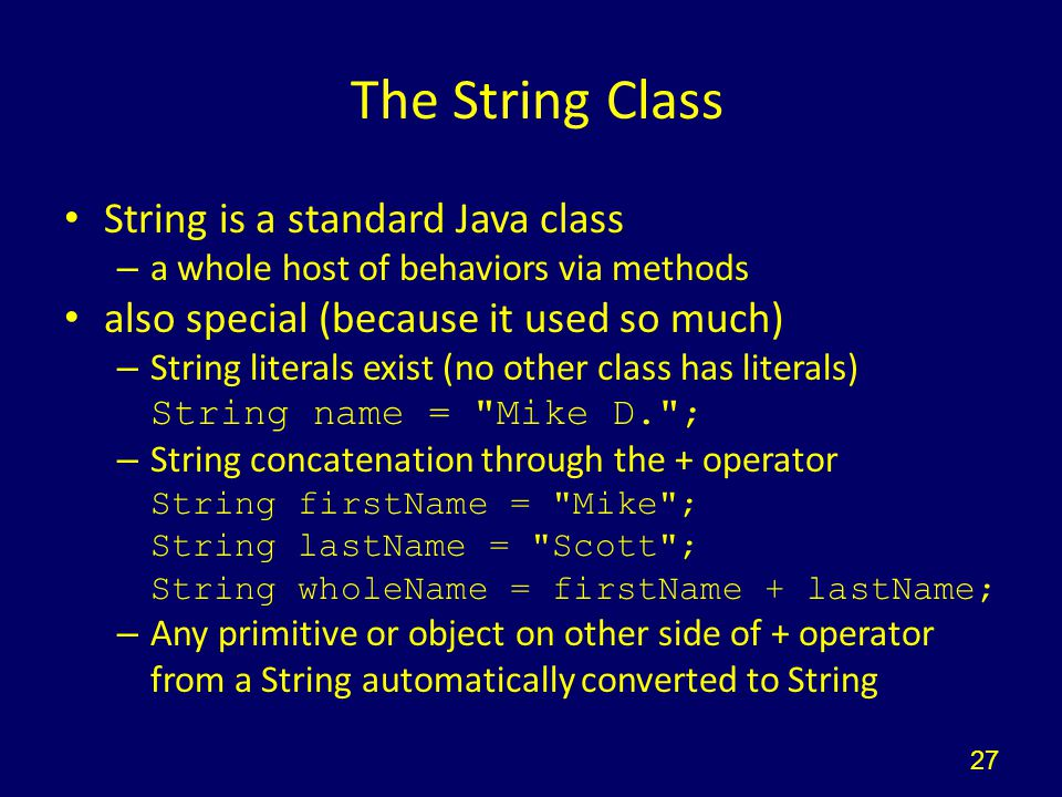 The String Class String is a standard Java class – a whole host of behaviors via methods also special (because it used so much) – String literals exis
