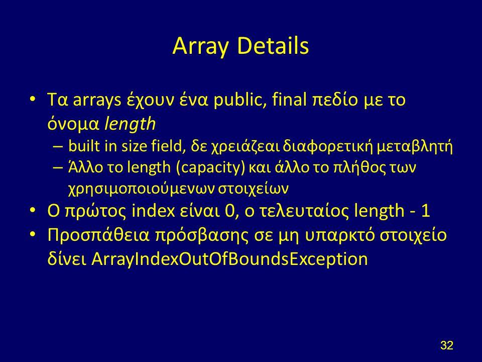 Array Details Τα arrays έχουν ένα public, final πεδίο με το όνομα length – built in size field, δε χρειάζεαι διαφορετική μεταβλητή – Άλλο το length (capacity) και άλλο το πλήθος των χρησιμοποιούμενων στοιχείων Ο πρώτος index είναι 0, ο τελευταίος length - 1 Προσπάθεια πρόσβασης σε μη υπαρκτό στοιχείο δίνει ArrayIndexOutOfBoundsException 32