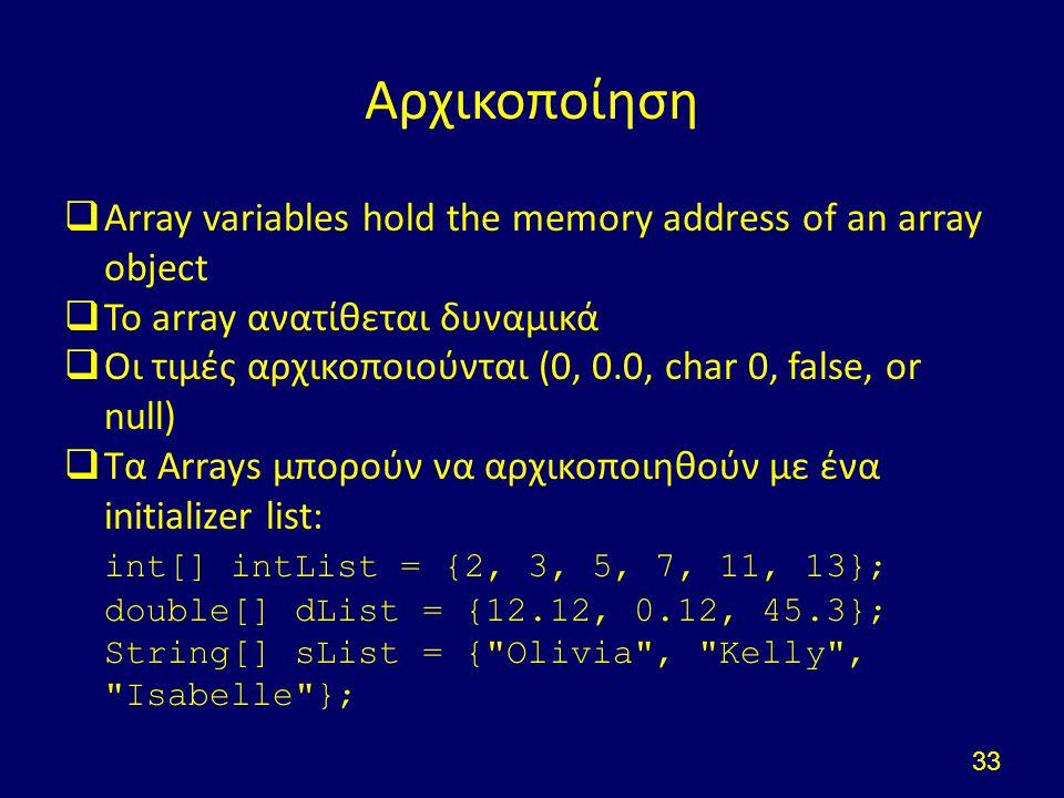 Αρχικοποίηση  Array variables hold the memory address of an array object  Το array ανατίθεται δυναμικά  Οι τιμές αρχικοποιούνται (0, 0.0, char 0, false, or null)  Τα Arrays μπορούν να αρχικοποιηθούν με ένα initializer list: int[] intList = {2, 3, 5, 7, 11, 13}; double[] dList = {12.12, 0.12, 45.3}; String[] sList = { Olivia , Kelly , Isabelle }; 33
