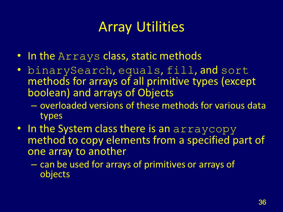Array Utilities In the Arrays class, static methods binarySearch, equals, fill, and sort methods for arrays of all primitive types (except boolean) and arrays of Objects – overloaded versions of these methods for various data types In the System class there is an arraycopy method to copy elements from a specified part of one array to another – can be used for arrays of primitives or arrays of objects 36