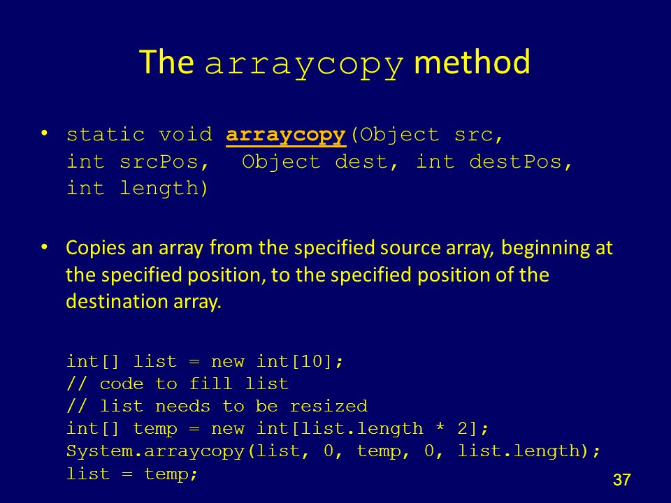 The arraycopy method static void arraycopy(Object src, int srcPos, Object dest, int destPos, int length)arraycopy Copies an array from the specified s