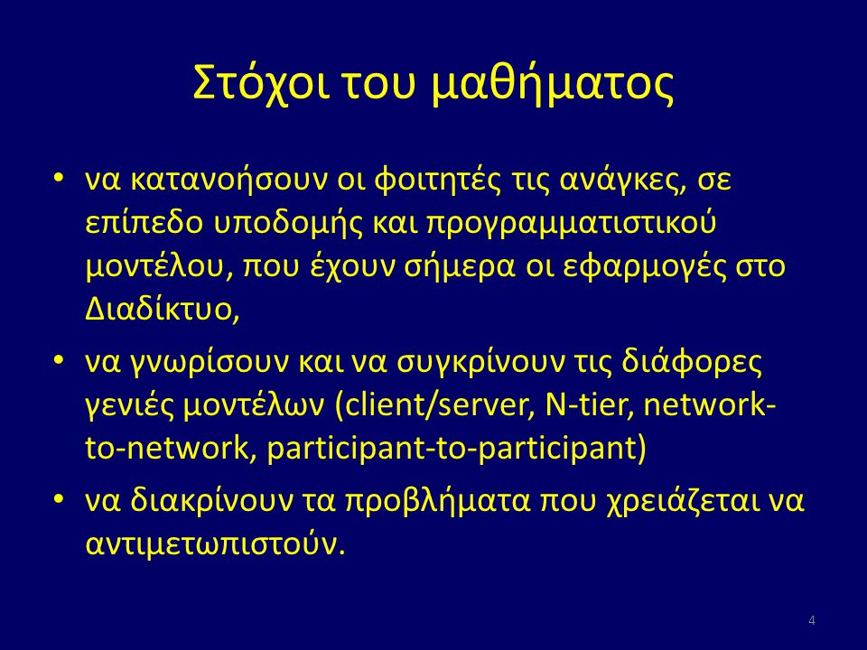 Στόχοι του μαθήματος να κατανοήσουν οι φοιτητές τις ανάγκες, σε επίπεδο υποδομής και προγραμματιστικού μοντέλου, που έχουν σήμερα οι εφαρμογές στο Διαδίκτυο, να γνωρίσουν και να συγκρίνουν τις διάφορες γενιές μοντέλων (client/server, N-tier, network- to-network, participant-to-participant) να διακρίνουν τα προβλήματα που χρειάζεται να αντιμετωπιστούν.
