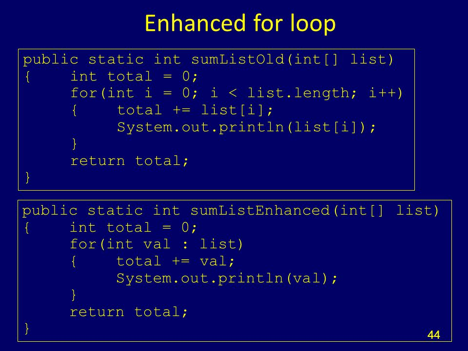 Enhanced for loop 44 public static int sumListEnhanced(int[] list) {int total = 0; for(int val : list) {total += val; System.out.println(val); } return total; } public static int sumListOld(int[] list) {int total = 0; for(int i = 0; i < list.length; i++) {total += list[i]; System.out.println(list[i]); } return total; }
