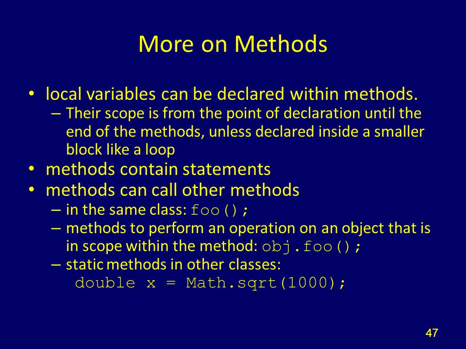More on Methods local variables can be declared within methods. – Their scope is from the point of declaration until the end of the methods, unless de