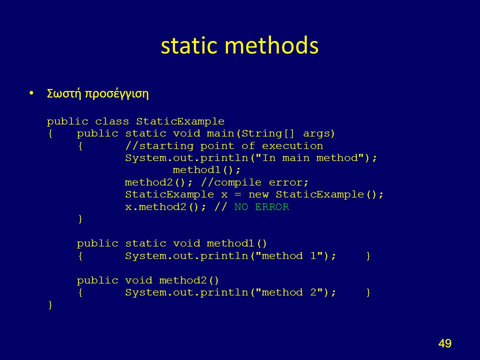 static methods Σωστή προσέγγιση public class StaticExample {public static void main(String[] args) {//starting point of execution System.out.println( In main method ); method1(); method2(); //compile error; StaticExample x = new StaticExample(); x.method2(); // NO ERROR } public static void method1() {System.out.println( method 1 );} public void method2() {System.out.println( method 2 );} } 49