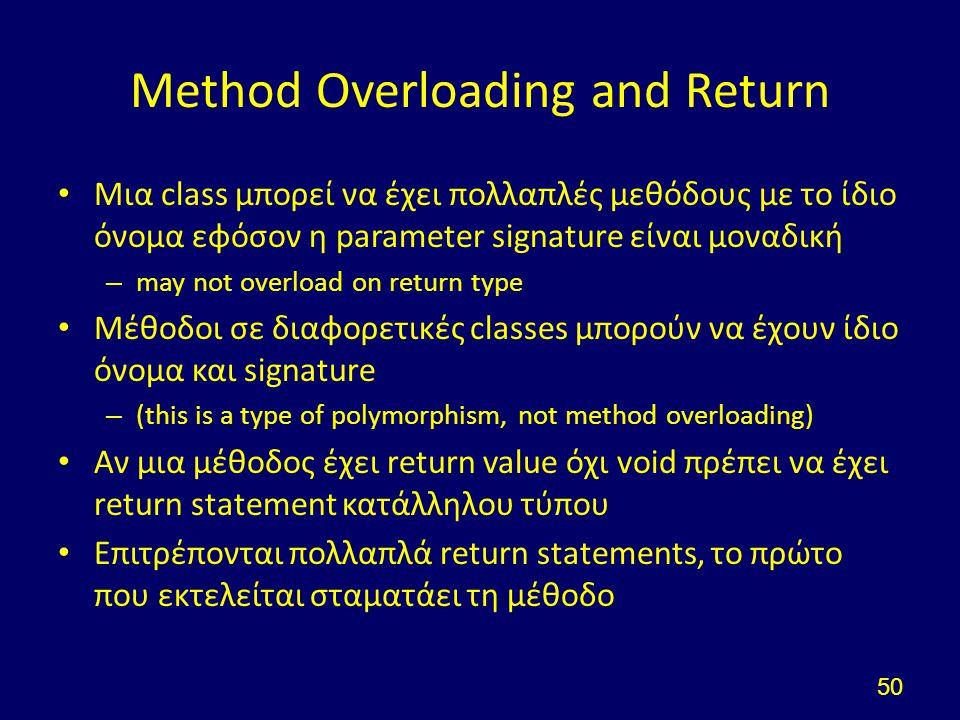 Method Overloading and Return Μια class μπορεί να έχει πολλαπλές μεθόδους με το ίδιο όνομα εφόσον η parameter signature είναι μοναδική – may not overload on return type Μέθοδοι σε διαφορετικές classes μπορούν να έχουν ίδιο όνομα και signature – (this is a type of polymorphism, not method overloading) Αν μια μέθοδος έχει return value όχι void πρέπει να έχει return statement κατάλληλου τύπου Επιτρέπονται πολλαπλά return statements, το πρώτο που εκτελείται σταματάει τη μέθοδο 50