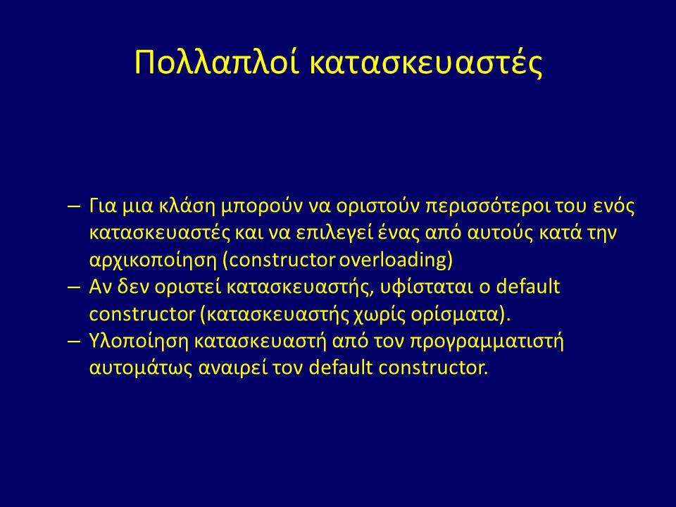 Πολλαπλοί κατασκευαστές – Για μια κλάση μπορούν να οριστούν περισσότεροι του ενός κατασκευαστές και να επιλεγεί ένας από αυτούς κατά την αρχικοποίηση (constructor overloading) – Αν δεν οριστεί κατασκευαστής, υφίσταται ο default constructor (κατασκευαστής χωρίς ορίσματα).