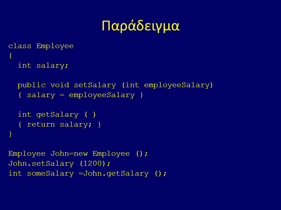 Παράδειγμα class Employee { int salary; public void setSalary (int employeeSalary) { salary = employeeSalary } int getSalary ( ) { return salary; } } Employee John=new Employee (); John.setSalary (1200); int someSalary =John.getSalary ();