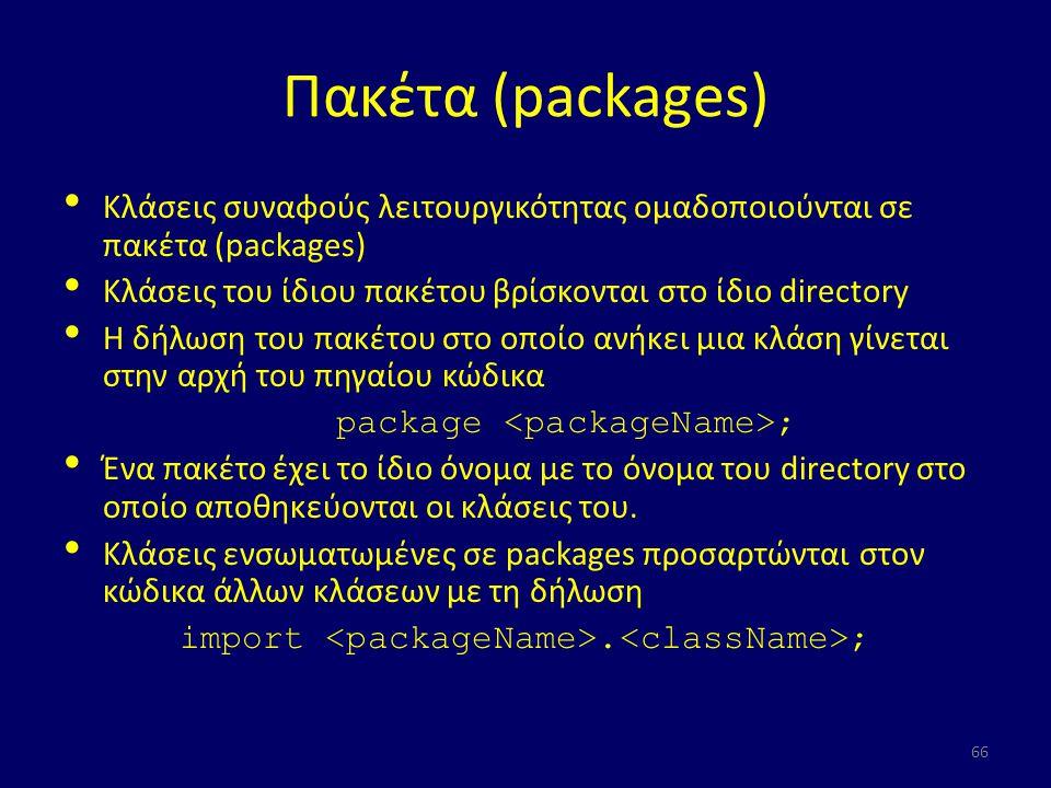 Πακέτα (packages) Kλάσεις συναφούς λειτουργικότητας ομαδοποιούνται σε πακέτα (packages) Κλάσεις του ίδιου πακέτου βρίσκονται στο ίδιο directory Η δήλωση του πακέτου στο οποίο ανήκει μια κλάση γίνεται στην αρχή του πηγαίου κώδικα package ; Ένα πακέτο έχει το ίδιο όνομα με το όνομα του directory στο οποίο αποθηκεύονται οι κλάσεις του.
